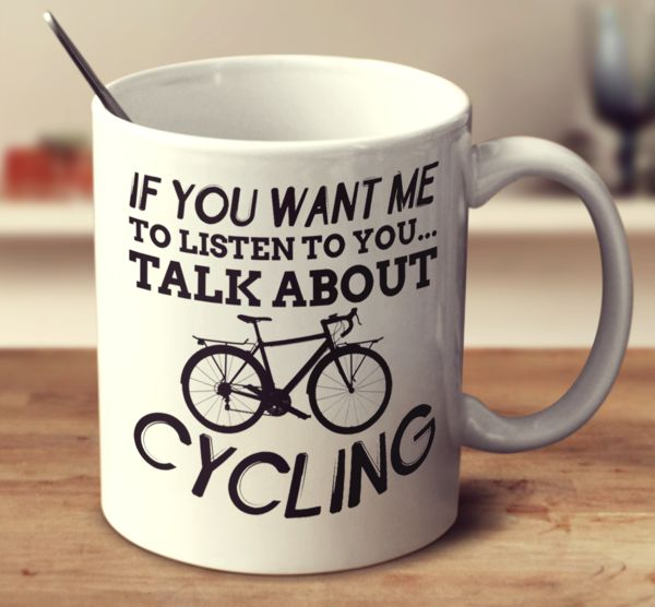 IF YOU WANT ME TO LISTEN TO YOU TALK ABOUT CYCLING – Super Mug