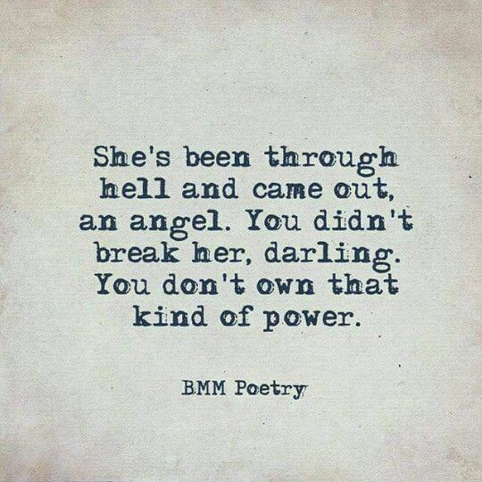 She's been through hell and camr out an angel. You didn't break her, darling. You don't own that kind of power. BMM Poetry