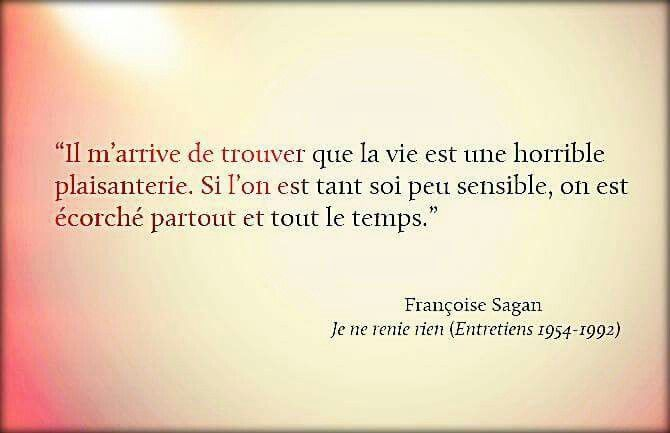 """""""Il m'arrive de trouver que la vie est une horrible plaisanterie. Si l'on est tant soi peu sensible, on est écorché partout et tout le temps"""" F.Sagan"""
