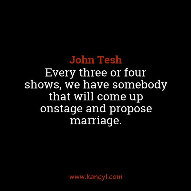 """Every three or four shows, we have somebody that will come up onstage and propose marriage."", John Tesh"