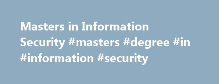 Masters in Information Security #masters #degree #in #information #security http://san-antonio.remmont.com/masters-in-information-security-masters-degree-in-information-security/  # Masters in IT Security If you graduate with a Masters in IT Security, you will find plenty of job opportunities in this well-compensated and fast-growing digital profession. While the brisk growth of IT (Information Technology) in business has made it possible for graduates with Bachelor s degrees to obtain…