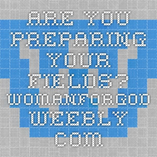 Are you preparing your fields? womanforgod.weebly.com