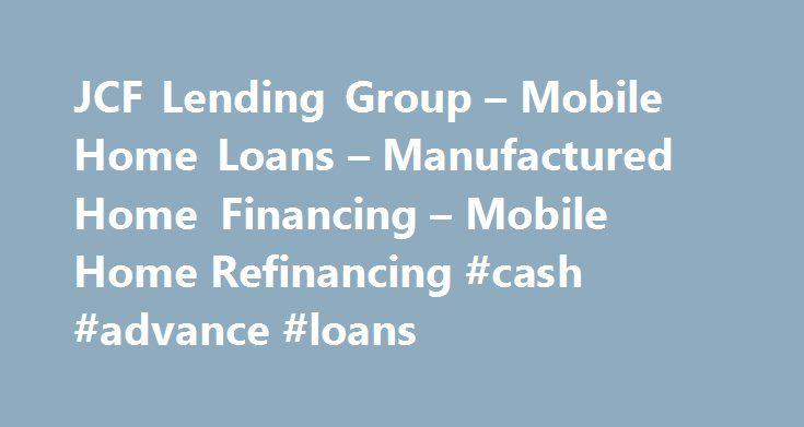 JCF Lending Group – Mobile Home Loans – Manufactured Home Financing – Mobile Home Refinancing #cash #advance #loans http://loan.remmont.com/jcf-lending-group-mobile-home-loans-manufactured-home-financing-mobile-home-refinancing-cash-advance-loans/  #home financing # MOBILE HOME LOANS FOR HOMES IN PARKS LEASED LAND ВJCF Lending Group provides mobile home loans, for both financing and refinancing. Founded in 1994 for the sole purpose of providing mobile home loans for consumers that live in…