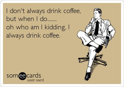 I don't always drink coffee, but when I do........ oh who am I kidding, I always drink coffee.