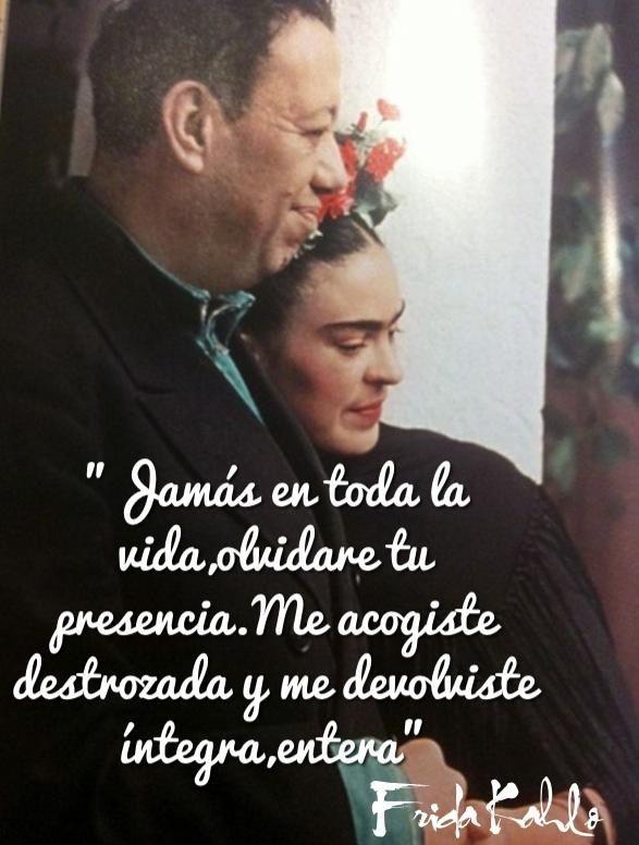"""Frases de Frida:""""Jamais de ma vie, je n'oublierai ta présence. Tu m'as accueillie brisée et m'as rendue complète ,entière."""""""