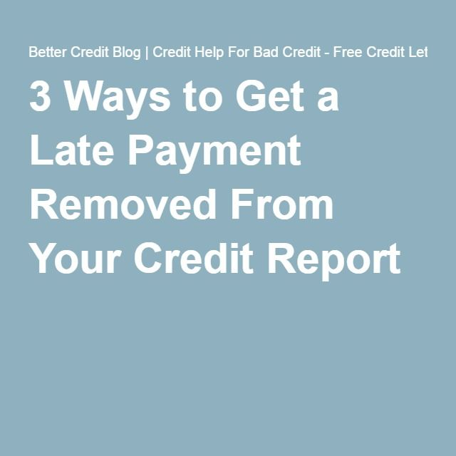 3 Ways to Get a Late Payment Removed From Your Credit Report