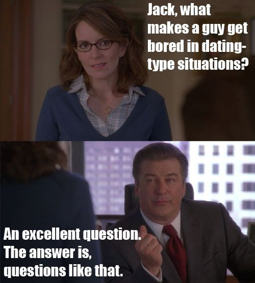 30 Rock Season 5 Episode 9: Chain Reaction of Mental Anguish. Jack Donaghy and Liz Lemon talk about what makes a guy get bored in dating-type situations.