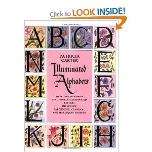 Illuminated Alphabets: Over One Hundred Beautifully Illuminated Letters Including Parchment, Classical and Harlequin Designs   Patricia Carter