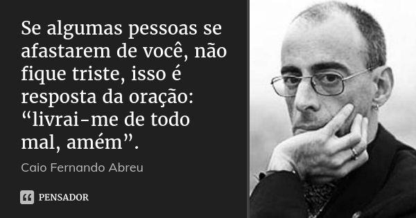 """Se algumas pessoas se afastarem de você, não fique triste, isso é resposta da oração: """"livrai-me de todo mal, amém"""". — Caio Fernando Abreu"""