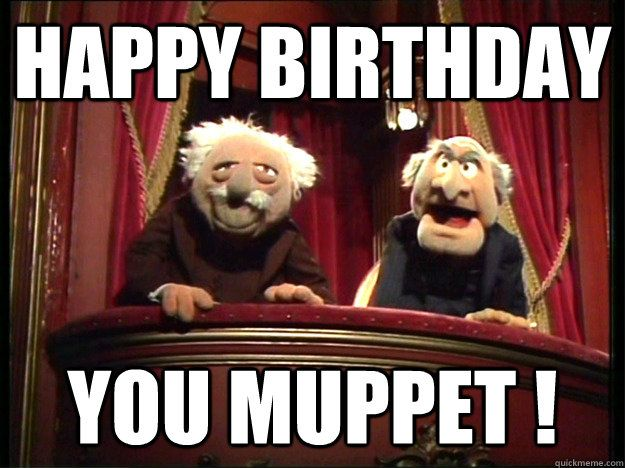 Happy Birthday you muppet ! - Muppets Old men - quickmeme