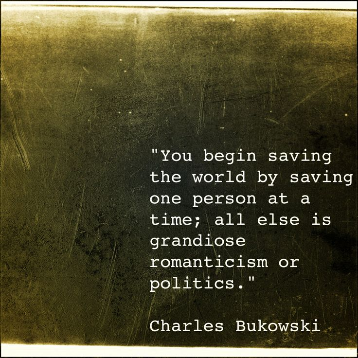 """""""You begin saving the world by saving one person at a time; all else is grandiose romanticism or politics."""" -Charles Bukowski"""
