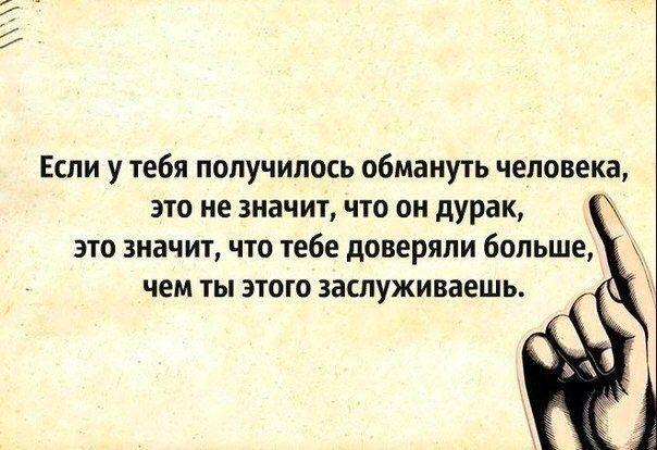 Если у тебя получилось обмануть человека, это не значит, что он дурак. Это значит, что тебе доверяли больше, чем ты этого заслуживаешь.