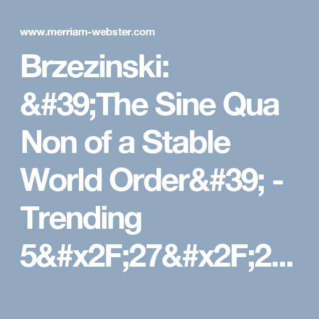 Brzezinski: 'The Sine Qua Non of a Stable World Order' - Trending 5/27/2017 | Merriam-Webster