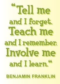 """""""Tell me and I forget. Teach me and I remember. Involve me and I learn."""" ~Benjamin Franklin"""
