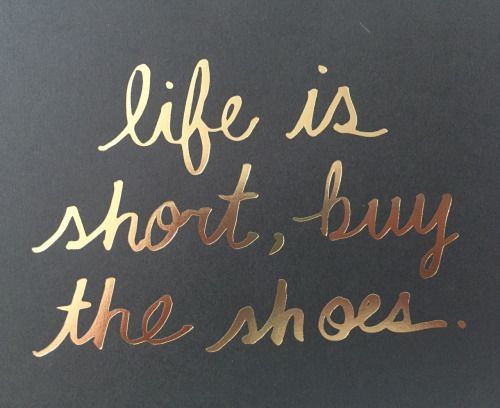 life is short + buy the shoes