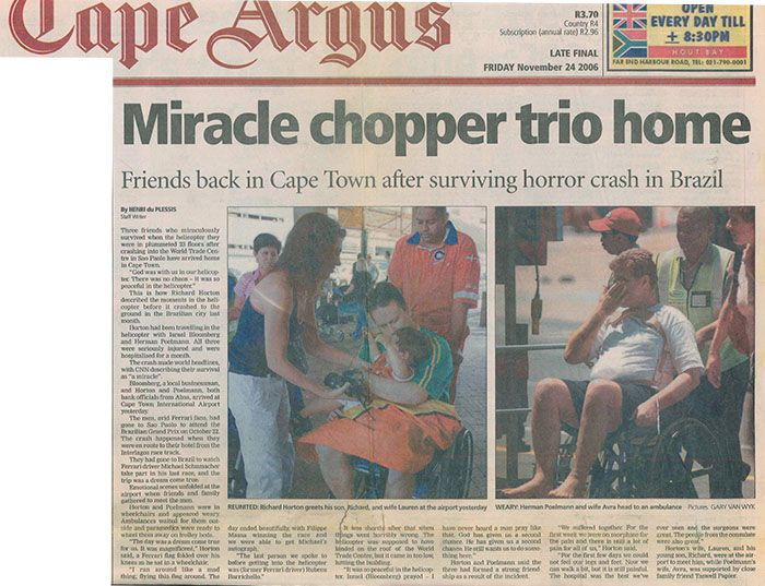 Cape Argus: Miracle Chopper Trio Home Three friends who miraculously survived when the helicopter they were in plummeted 23 floors after crashing into the World Trade Centre in Sao Paolo have arrived in Cape Town. Read more: http://www.lyonsbriviklaw.com/cases_miracle_chopper_trio_home.html