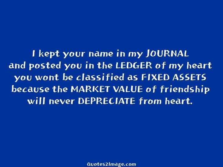 I Kept Your Name In My JOURNAL And Posted You In The LEDGER Of My Heart You  Wont Be Classified As FIXED ASSETS Because The MARKET VALUE Of Friendship  Will ...