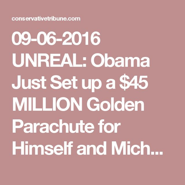 09-06-2016   UNREAL: Obama Just Set up a $45 MILLION Golden Parachute for Himself and Michelle