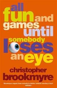 All Fun and Games Until Someone Loses an Eye by Christopher Brookmyre