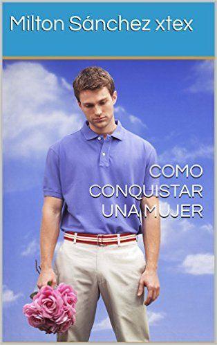 Como conquistar una mujer (Spanish Edition) - Kindle edition by Milton Sánchez xtex. Health, Fitness & Dieting Kindle eBooks @ Amazon.com.