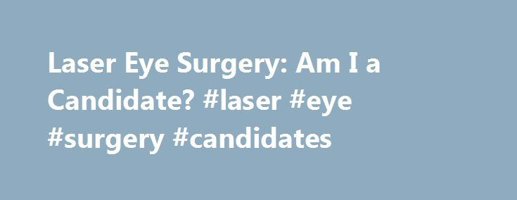 Laser Eye Surgery: Am I a Candidate? #laser #eye #surgery #candidates http://hosting.nef2.com/laser-eye-surgery-am-i-a-candidate-laser-eye-surgery-candidates/  # Laser Eye Surgery: Am I A Candidate? Using minimally invasive technology, laser eye surgery offers an effective solution for patients suffering from less-than-perfect vision. Despite being a low-risk procedure with high success rates, not all patients are eligible. Advanced Laser and Cataract Center is committed to safety and…