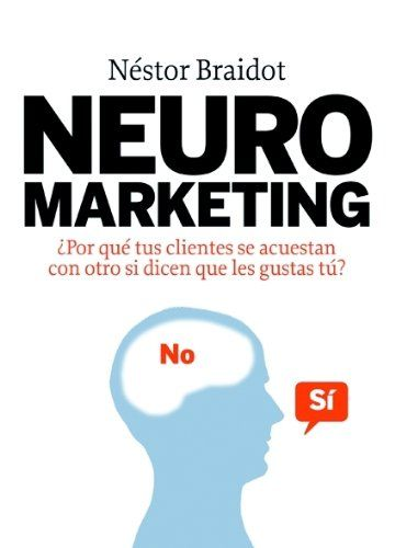 Neuromarketing: ¿Por qué tus clientes se acuestan con otros si dicen que les gustas tú?  Néstor Braidot. Máis información no catálogo: http://kmelot.biblioteca.udc.es/record=b1432592~S1*gag