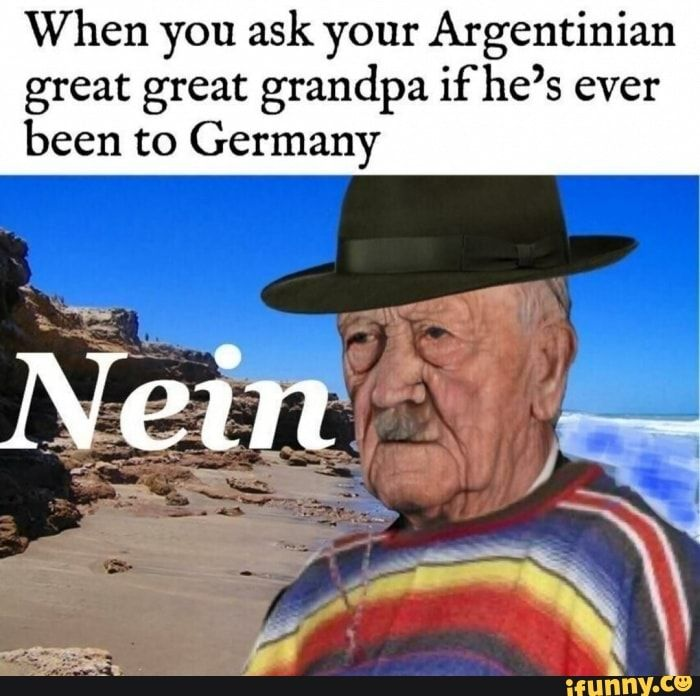 When You Ask Your Argentinian Great Great Grandpa Ifhe S Ever Been To Germany Nem Ifunny History Memes Memes Funny Facts