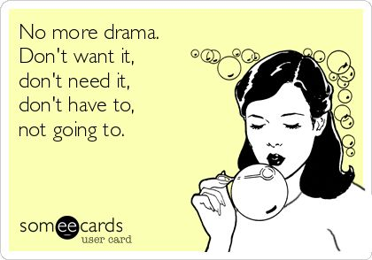 No more drama. Dont want it, dont need it, dont have to, not going to.
