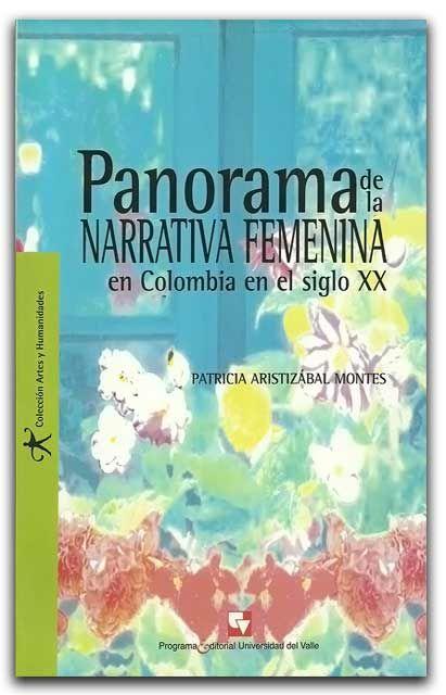 Panorama de la narrativa femenina en Colombia en el siglo XX – Patricia Aristizábal Montes – Universidad del Valle www.librosyeditores.com/tiendalemoine/bibliotecologia/1741-panorama-de-la-narrativa-femenina-en-colombia-en-el-siglo-xx.html Editores y distribuidores.