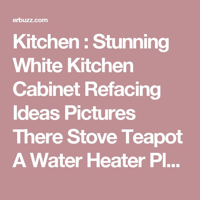 kitchen stunning white kitchen cabinet refacing ideas pictures there stove teapot a water heater plus - Kitchen Cabinet Refacing Atlanta
