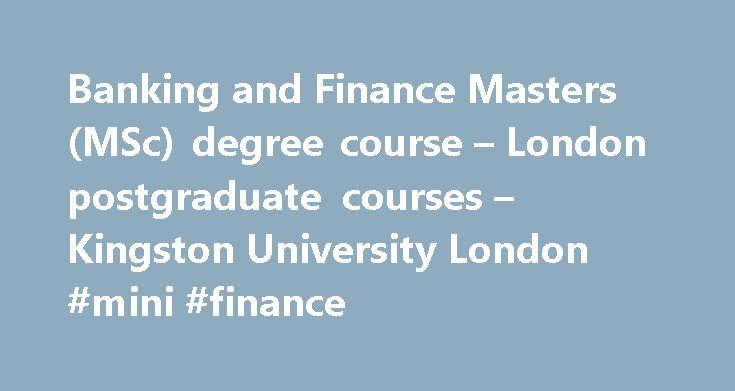 Banking and Finance Masters (MSc) degree course – London postgraduate courses – Kingston University London #mini #finance http://finances.nef2.com/banking-and-finance-masters-msc-degree-course-london-postgraduate-courses-kingston-university-london-mini-finance/  #banking and finance # Banking and Finance Masters (MSc) Choose Kingston's Banking and Finance MSc The Banking and Finance MSc produces highly skilled, analytical and forward-thinking graduates who are ready to slot into specialised…