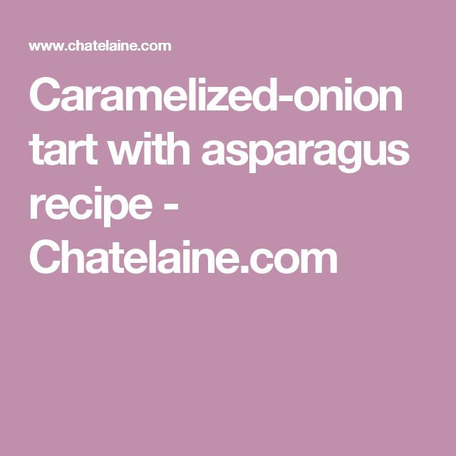 Caramelized-onion tart with asparagus recipe - Chatelaine.com