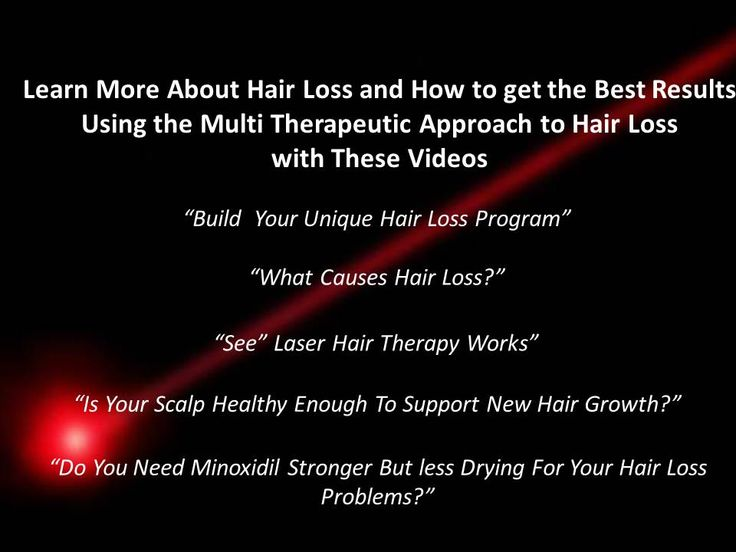 "Learn More About Hair Loss and How to get the Best Results Using the Multi Therapeutic Approach to Hair Loss with These Videos     ""Build  Your Unique Hair Loss Program""  ""What Causes Hair Loss?""  ""See"" Laser Hair Therapy Works""  ""Is Your Scalp Healthy Enough To Support New Hair Growth?""  ""Do You Need Minoxidil Stronger But less Drying For Your Hair Loss Problems?"""