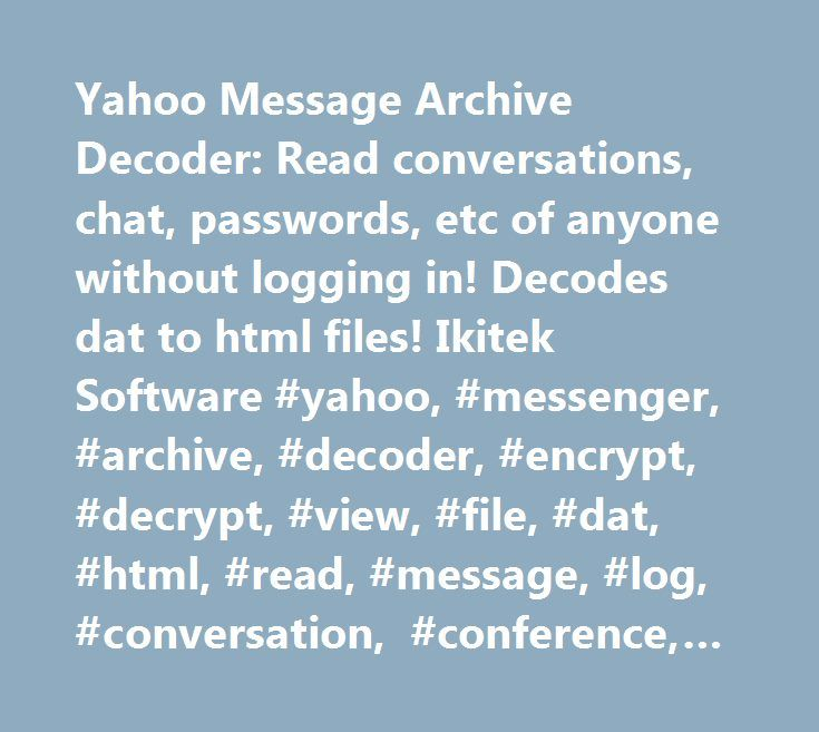 Yahoo Message Archive Decoder: Read conversations, chat, passwords, etc of anyone without logging in! Decodes dat to html files! Ikitek Software #yahoo, #messenger, #archive, #decoder, #encrypt, #decrypt, #view, #file, #dat, #html, #read, #message, #log, #conversation, #conference, #decode, #smiley, #profile, #username, #user, #name, #id, #sms, #viewer, #mode, #status, #download, #easy, #secret, #use, #hide, #stop, #start, #startup, #up, #windows, #auto, #manager, #manage, #organizer…