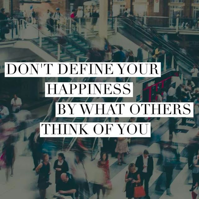 Don't define happiness by what others think of you!
