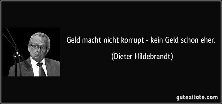 Geld macht nicht korrupt - kein Geld schon eher. (Dieter Hildebrandt)