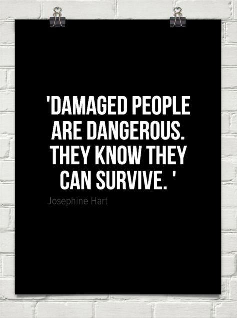 'damaged people are dangerous. they know they can survive. ' by Josephine Hart #114502