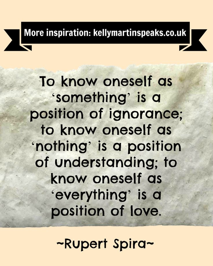 To know oneself as 'something' is a position of ignorance; to know oneself as 'nothing' is a position of understanding; to know oneself as 'everything' is a position of love. ~ RUPERT SPIRA  #quote #wisdom #nonduality