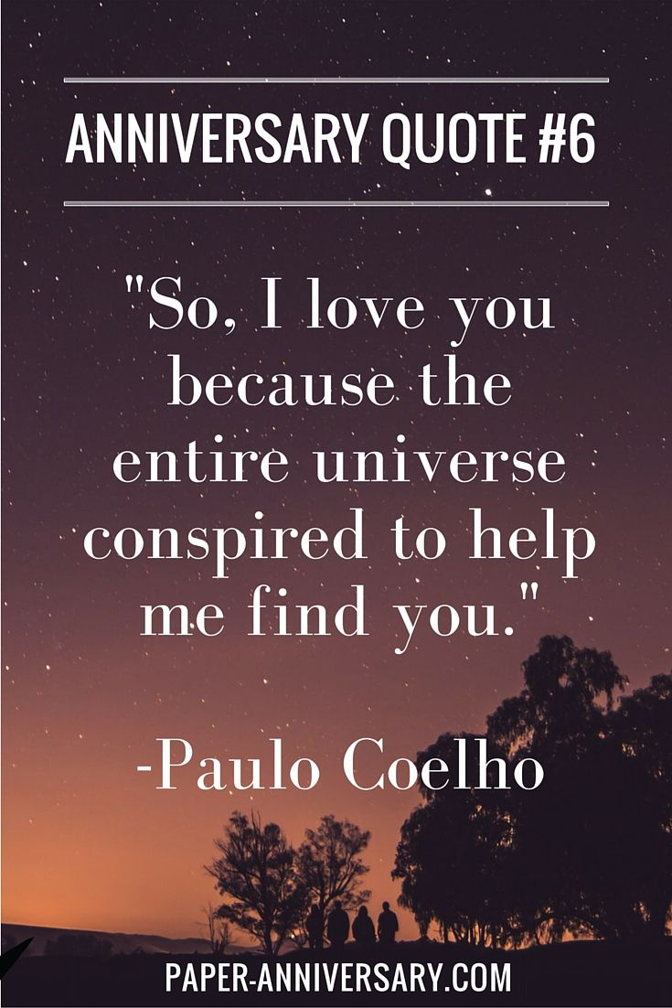 "A beautiful anniversary quote idea to write in a love letter! ""So, I love you because the entire universe conspired to help me find you."" -Paulo Coelho #anniversaryquotes"