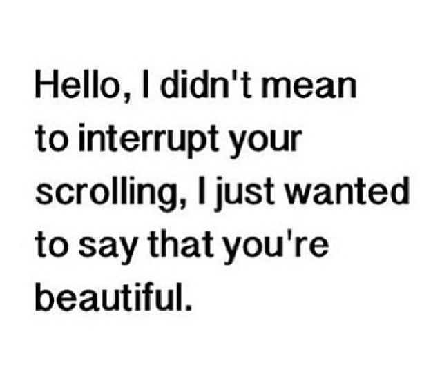 """""""Hello, I didn't mean to interrupt your scrolling, I just wanted to say that you're beautiful.""""  love it!"""