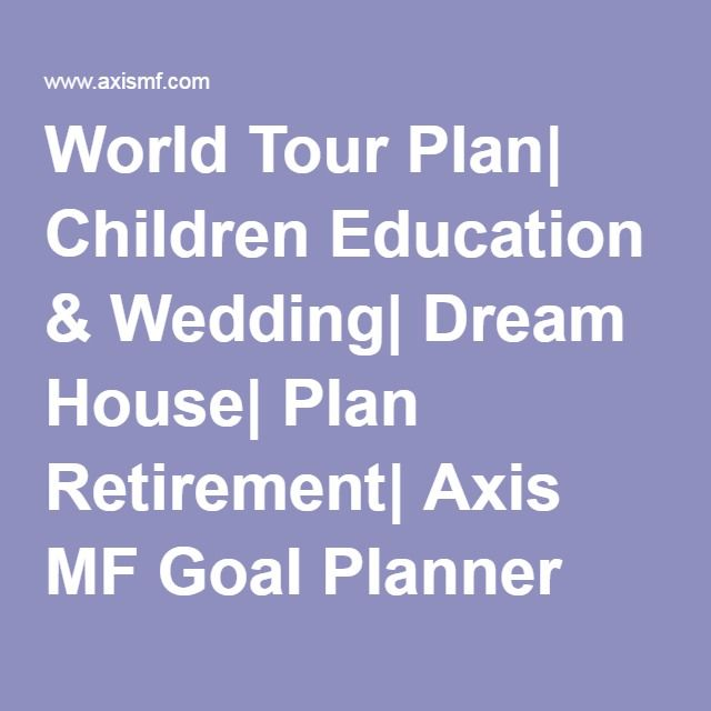 World Tour Plan| Children Education & Wedding| Dream House| Plan Retirement| Axis MF Goal Planner