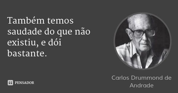 Também temos saudade do que não existiu, e dói bastante. — Carlos Drummond de Andrade