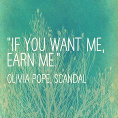 """IF YOU WANT ME, EARN ME.""                       Olivia Pope, Scandal"