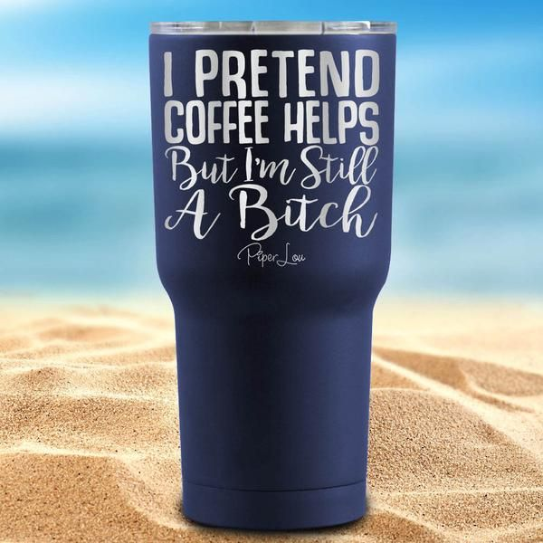 I Pretend Coffee Helps But I'm Still A Bitch Coated 30oz Tumbler