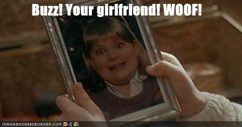 Buzz! Your girlfriend! WOOF! Home alone lovesss