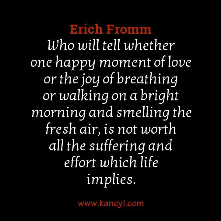 """Who will tell whether one happy moment of love or the joy of breathing or walking on a bright morning and smelling the fresh air, is not worth all the suffering and effort which life implies."", Erich Fromm"