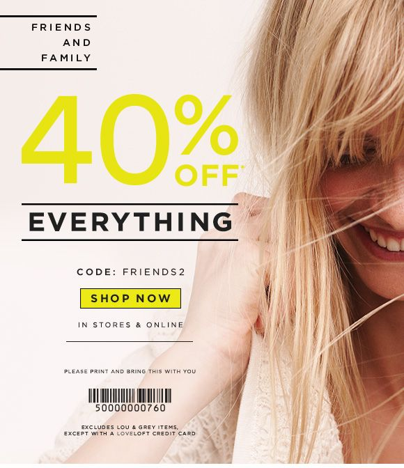 FRIENDS AND FAMILY  40% OFF* EVERYTHING  CODE: FRIENDS2  SHOP NOW  IN STORES & ONLINE  PLEASE PRINT AND BRING THIS WITH YOU  EXCLUDES LOU & ...