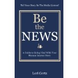 Be The News: A Guide To Going Viral With Your Human Interest Story (Kindle Edition)By Lori Gertz