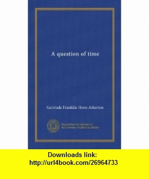 A question of time (Vol-1) Gertrude Franklin Horn Atherton ,   ,  , ASIN: B007ZWW7G6 , tutorials , pdf , ebook , torrent , downloads , rapidshare , filesonic , hotfile , megaupload , fileserve