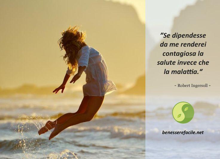 """""""Se dipendesse da me renderei contagiosa la salute invece che la malattia."""" – Robert Ingersoll"""